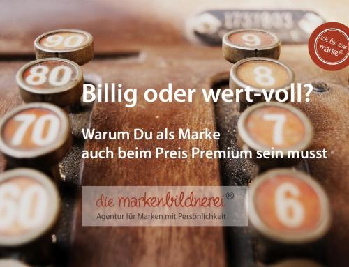 Billig oder wert-voll? – Warum Du als Marke auch beim Preis Premium sein musst.